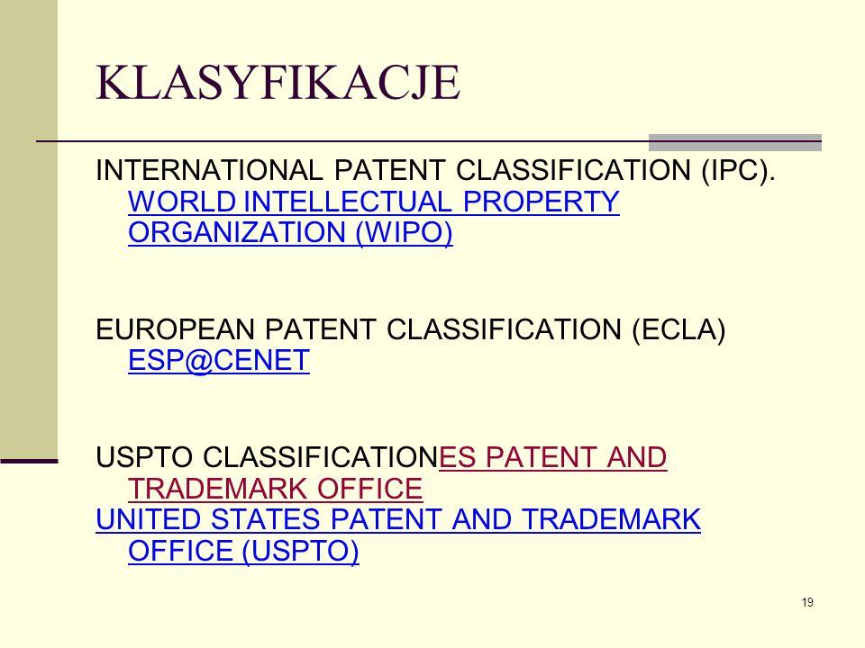 19 KLASYFIKACJE INTERNATIONAL PATENT CLASSIFICATION (IPC). WORLD INTELLECTUAL PROPERTY ORGANIZATION (WIPO) EUROPEAN PATENT CLASSIFICATION (ECLA) ESP@C