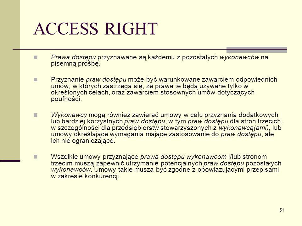 51 ACCESS RIGHT Prawa dostępu przyznawane są każdemu z pozostałych wykonawców na pisemną prośbę. Przyznanie praw dostępu może być warunkowane zawarcie