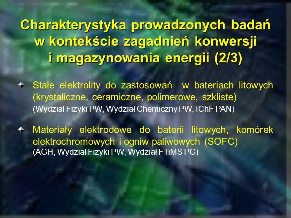 Charakterystyka prowadzonych badań w kontekście zagadnień konwersji i magazynowania energii (3/3) Ceramiczne elektrolity tlenowe do zastosowań w ogniwach paliwowych (SOFC) i czujnikach gazowych (Wydział Fizyki PW, AGH) Stałe przewodniki protonowe do potencjalnych zastosowań w ogniwach elektrochemicznych i paliwowych (IFM PAN, Poznań, WCh PW, INT PAN Wrocław) Wodór jako nośnik energii (GIG Katowice)