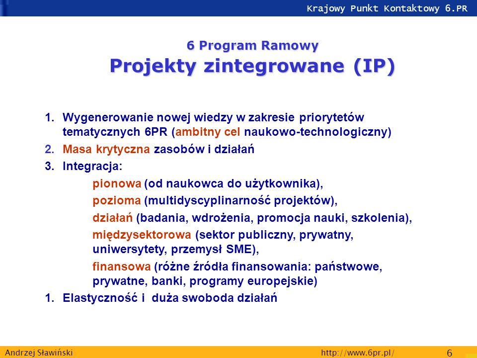 Krajowy Punkt Kontaktowy 6.PR http://www.6pr.pl/ 6 Andrzej Sławiński 6 Program Ramowy Projekty zintegrowane (IP) 1.Wygenerowanie nowej wiedzy w zakresie priorytetów tematycznych 6PR (ambitny cel naukowo-technologiczny) 2.Masa krytyczna zasobów i działań 3.Integracja: pionowa (od naukowca do użytkownika), pozioma (multidyscyplinarność projektów), działań (badania, wdrożenia, promocja nauki, szkolenia), międzysektorowa (sektor publiczny, prywatny, uniwersytety, przemysł SME), finansowa (różne źródła finansowania: państwowe, prywatne, banki, programy europejskie) 1.Elastyczność i duża swoboda działań
