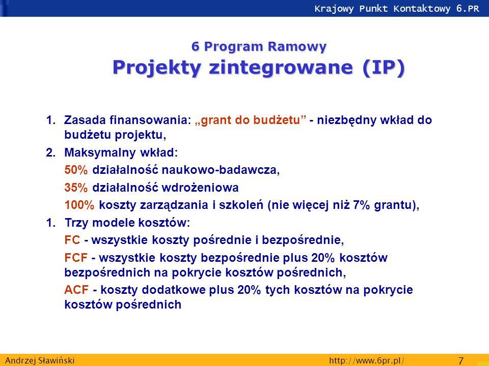 Krajowy Punkt Kontaktowy 6.PR http://www.6pr.pl/ 7 Andrzej Sławiński 6 Program Ramowy Projekty zintegrowane (IP) 1.Zasada finansowania: grant do budżetu - niezbędny wkład do budżetu projektu, 2.Maksymalny wkład: 50% działalność naukowo-badawcza, 35% działalność wdrożeniowa 100% koszty zarządzania i szkoleń (nie więcej niż 7% grantu), 1.Trzy modele kosztów: FC - wszystkie koszty pośrednie i bezpośrednie, FCF - wszystkie koszty bezpośrednie plus 20% kosztów bezpośrednich na pokrycie kosztów pośrednich, ACF - koszty dodatkowe plus 20% tych kosztów na pokrycie kosztów pośrednich