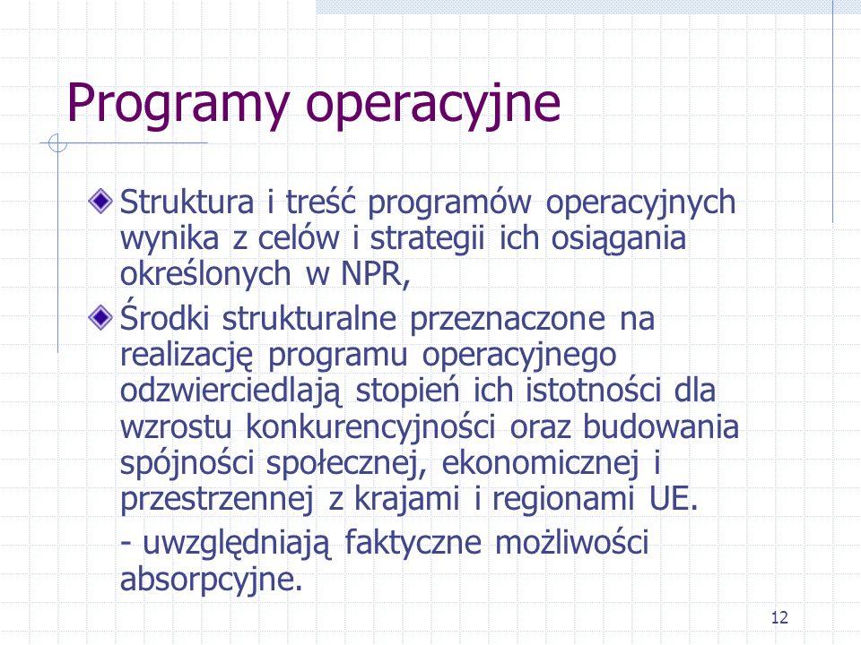12 Programy operacyjne Struktura i treść programów operacyjnych wynika z celów i strategii ich osiągania określonych w NPR, Środki strukturalne przeznaczone na realizację programu operacyjnego odzwierciedlają stopień ich istotności dla wzrostu konkurencyjności oraz budowania spójności społecznej, ekonomicznej i przestrzennej z krajami i regionami UE.