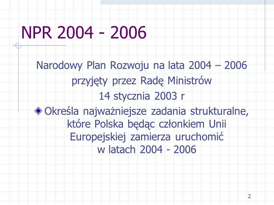 2 NPR 2004 - 2006 Narodowy Plan Rozwoju na lata 2004 – 2006 przyjęty przez Radę Ministrów 14 stycznia 2003 r Określa najważniejsze zadania strukturalne, które Polska będąc członkiem Unii Europejskiej zamierza uruchomić w latach 2004 - 2006