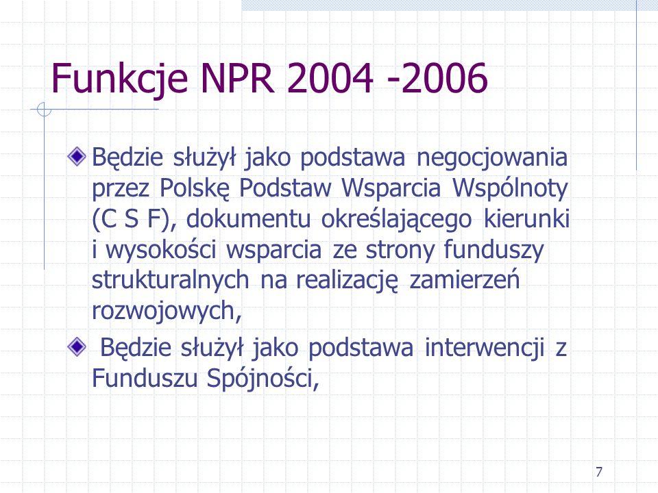 7 Funkcje NPR 2004 -2006 Będzie służył jako podstawa negocjowania przez Polskę Podstaw Wsparcia Wspólnoty (C S F), dokumentu określającego kierunki i wysokości wsparcia ze strony funduszy strukturalnych na realizację zamierzeń rozwojowych, Będzie służył jako podstawa interwencji z Funduszu Spójności,