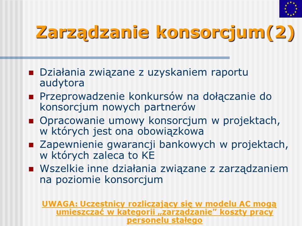 Zarządzanie konsorcjum(2) Działania związane z uzyskaniem raportu audytora Przeprowadzenie konkursów na dołączanie do konsorcjum nowych partnerów Opracowanie umowy konsorcjum w projektach, w których jest ona obowiązkowa Zapewnienie gwarancji bankowych w projektach, w których zaleca to KE Wszelkie inne działania związane z zarządzaniem na poziomie konsorcjum UWAGA: Uczestnicy rozliczający się w modelu AC mogą umieszczać w kategorii zarządzanie koszty pracy personelu stałego