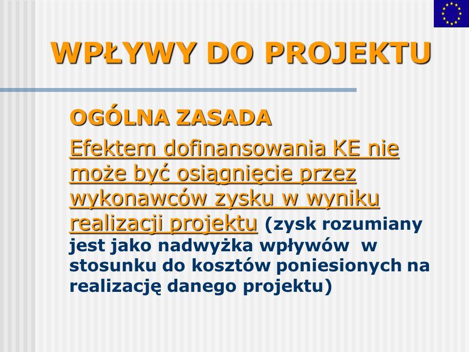 WPŁYWY DO PROJEKTU OGÓLNA ZASADA Efektem dofinansowania KE nie może być osiągnięcie przez wykonawców zysku w wyniku realizacji projektu Efektem dofinansowania KE nie może być osiągnięcie przez wykonawców zysku w wyniku realizacji projektu (zysk rozumiany jest jako nadwyżka wpływów w stosunku do kosztów poniesionych na realizację danego projektu)