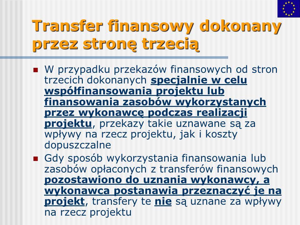 Transfer finansowy dokonany przez stronę trzecią W przypadku przekazów finansowych od stron trzecich dokonanych specjalnie w celu współfinansowania projektu lub finansowania zasobów wykorzystanych przez wykonawcę podczas realizacji projektu, przekazy takie uznawane są za wpływy na rzecz projektu, jak i koszty dopuszczalne Gdy sposób wykorzystania finansowania lub zasobów opłaconych z transferów finansowych pozostawiono do uznania wykonawcy, a wykonawca postanawia przeznaczyć je na projekt, transfery te nie są uznane za wpływy na rzecz projektu