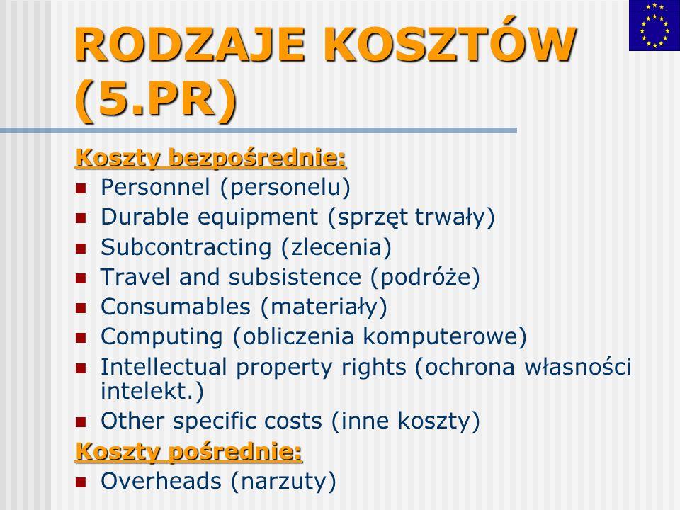 RODZAJE KOSZTÓW (5.PR) Koszty bezpośrednie: Personnel (personelu) Durable equipment (sprzęt trwały) Subcontracting (zlecenia) Travel and subsistence (podróże) Consumables (materiały) Computing (obliczenia komputerowe) Intellectual property rights (ochrona własności intelekt.) Other specific costs (inne koszty) Koszty pośrednie: Overheads (narzuty)