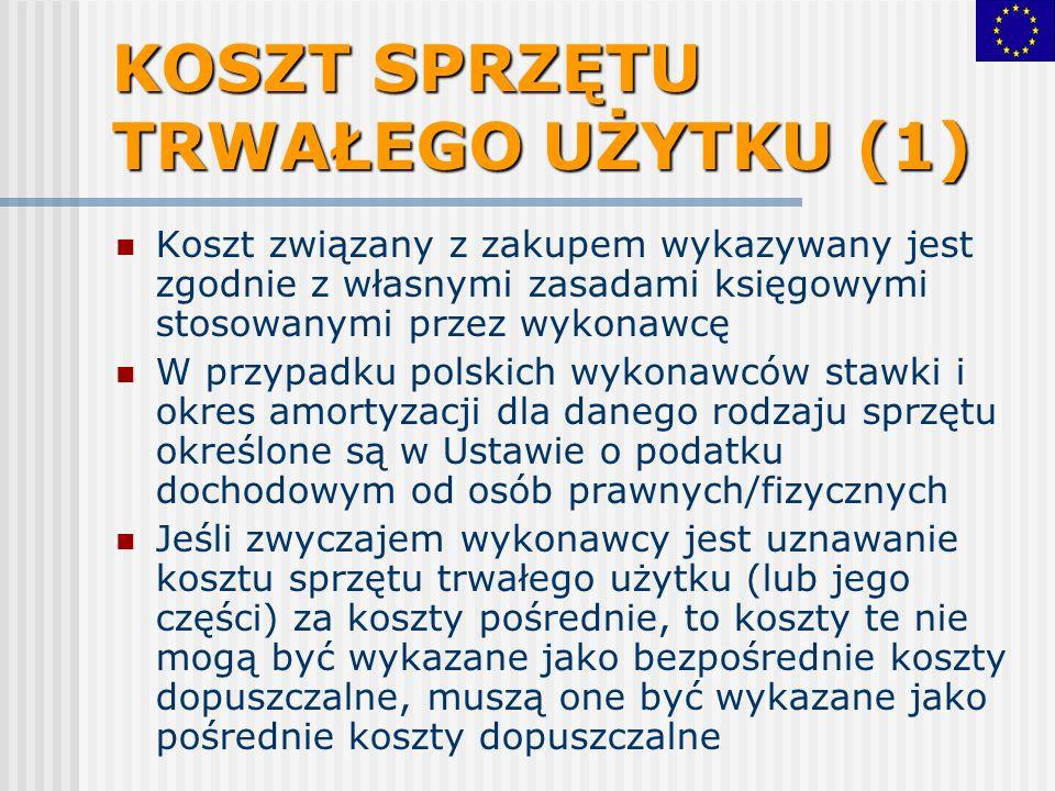 KOSZT SPRZĘTU TRWAŁEGO UŻYTKU (1) Koszt związany z zakupem wykazywany jest zgodnie z własnymi zasadami księgowymi stosowanymi przez wykonawcę W przypadku polskich wykonawców stawki i okres amortyzacji dla danego rodzaju sprzętu określone są w Ustawie o podatku dochodowym od osób prawnych/fizycznych Jeśli zwyczajem wykonawcy jest uznawanie kosztu sprzętu trwałego użytku (lub jego części) za koszty pośrednie, to koszty te nie mogą być wykazane jako bezpośrednie koszty dopuszczalne, muszą one być wykazane jako pośrednie koszty dopuszczalne