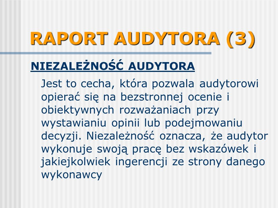 RAPORT AUDYTORA (3) NIEZALEŻNOŚĆ AUDYTORA Jest to cecha, która pozwala audytorowi opierać się na bezstronnej ocenie i obiektywnych rozważaniach przy w