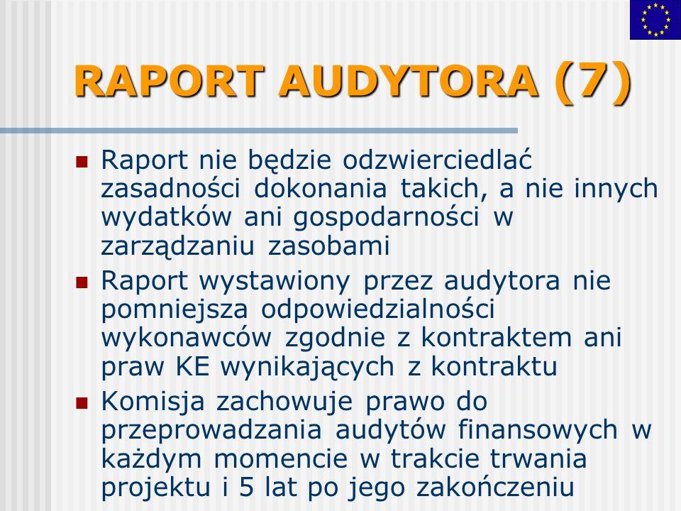 RAPORT AUDYTORA (7) Raport nie będzie odzwierciedlać zasadności dokonania takich, a nie innych wydatków ani gospodarności w zarządzaniu zasobami Raport wystawiony przez audytora nie pomniejsza odpowiedzialności wykonawców zgodnie z kontraktem ani praw KE wynikających z kontraktu Komisja zachowuje prawo do przeprowadzania audytów finansowych w każdym momencie w trakcie trwania projektu i 5 lat po jego zakończeniu