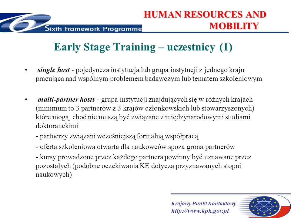 Krajowy Punkt Kontaktowy http://www.kpk.gov.pl HUMAN RESOURCES AND MOBILITY Early Stage Training – uczestnicy (1) single host - pojedyncza instytucja lub grupa instytucji z jednego kraju pracująca nad wspólnym problemem badawczym lub tematem szkoleniowym multi-partner hosts - grupa instytucji znajdujących się w różnych krajach (minimum to 3 partnerów z 3 krajów członkowskich lub stowarzyszonych) które mogą, choć nie muszą być związane z międzynarodowymi studiami doktoranckimi - partnerzy związani wcześniejszą formalną współpracą - oferta szkoleniowa otwarta dla naukowców spoza grona partnerów - kursy prowadzone przez każdego partnera powinny być uznawane przez pozostałych (podobne oczekiwania KE dotyczą przyznawanych stopni naukowych)