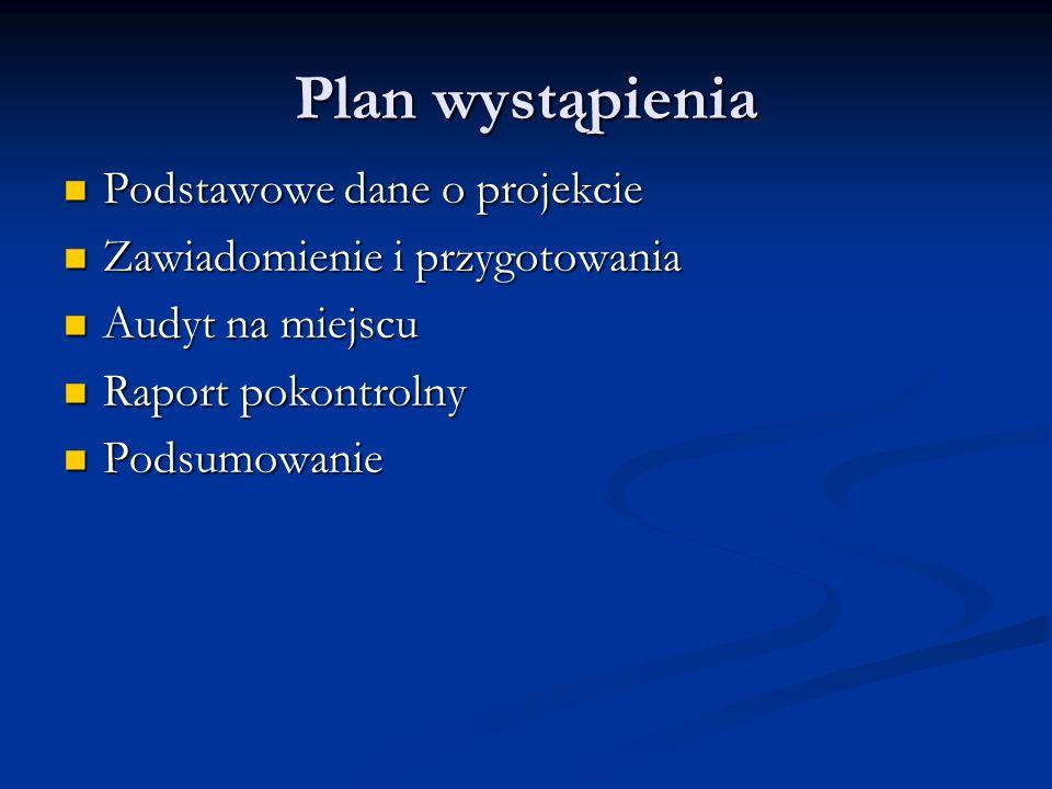 Plan wystąpienia Podstawowe dane o projekcie Podstawowe dane o projekcie Zawiadomienie i przygotowania Zawiadomienie i przygotowania Audyt na miejscu
