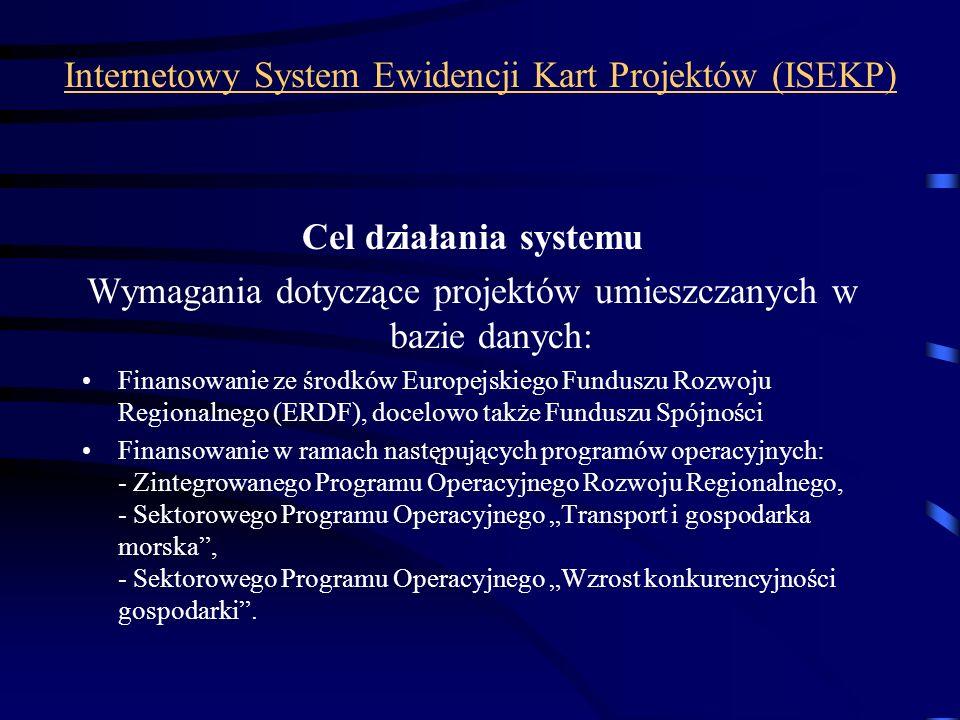 Internetowy System Ewidencji Kart Projektów (ISEKP) Cel działania systemu Wymagania dotyczące projektów umieszczanych w bazie danych: Finansowanie ze