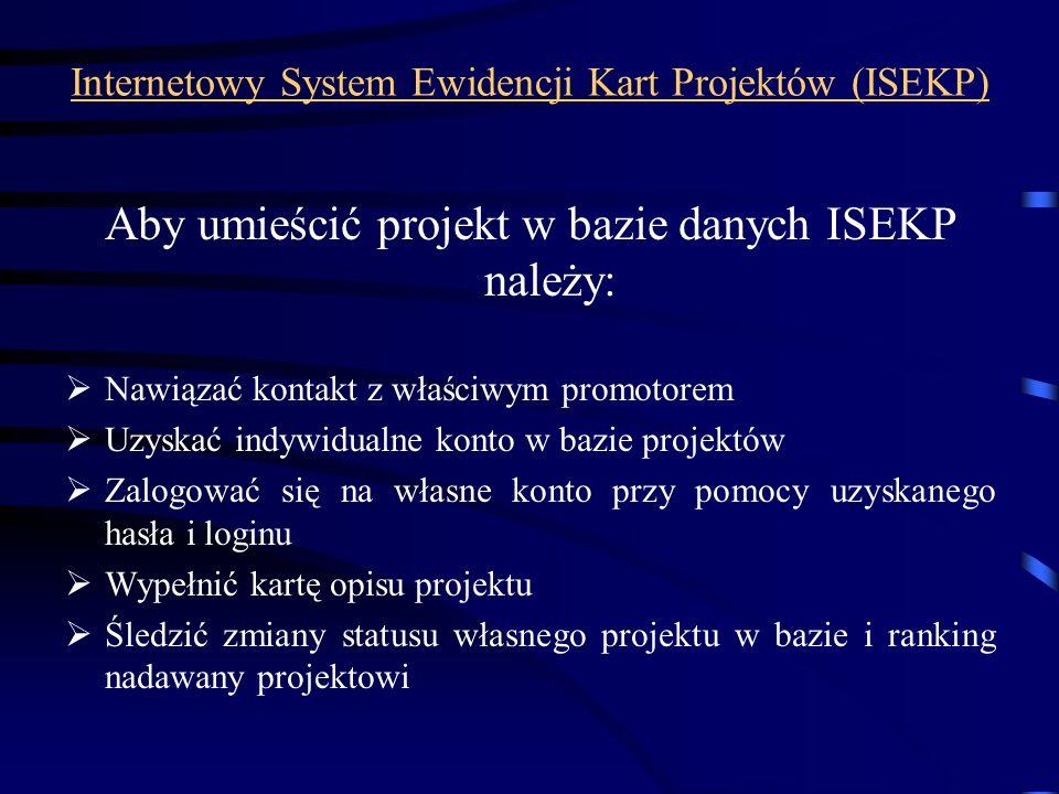 Internetowy System Ewidencji Kart Projektów (ISEKP) Aby umieścić projekt w bazie danych ISEKP należy: Nawiązać kontakt z właściwym promotorem Uzyskać