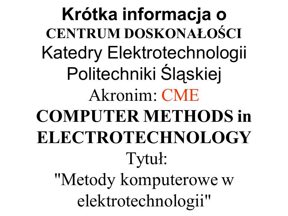 Krótka informacja o CENTRUM DOSKONAŁOŚCI Katedry Elektrotechnologii Politechniki Śląskiej Akronim: CME COMPUTER METHODS in ELECTROTECHNOLOGY Tytuł: