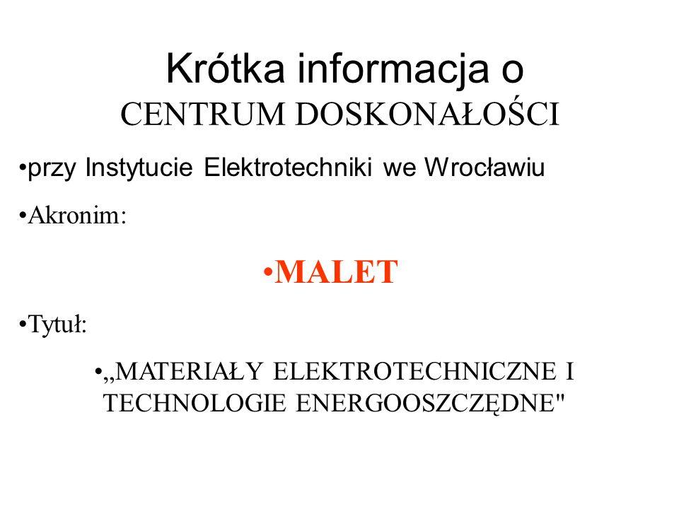 Krótka informacja o CENTRUM DOSKONAŁOŚCI przy Instytucie Elektrotechniki we Wrocławiu Akronim: MALET Tytuł: MATERIAŁY ELEKTROTECHNICZNE I TECHNOLOGIE