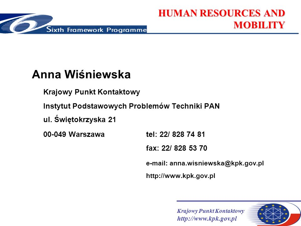 Krajowy Punkt Kontaktowy http://www.kpk.gov.pl HUMAN RESOURCES AND MOBILITY Budżet HRM Focussing and Integrating 13 345 M euro Structuring ERA 2 606 M euro Research and Innovation 290 M euro Human Resources and Mobility 1 580 M euro Research Infrastructures 655 M euro Science and Society 80 M euro Strengthening the Foundations of ERA 320 M euro Euratom 1 230 M euro HRM - 9% budżetu 6PR
