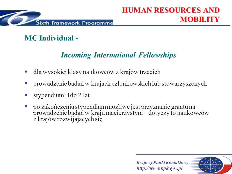 Krajowy Punkt Kontaktowy http://www.kpk.gov.pl HUMAN RESOURCES AND MOBILITY MC Individual - Incoming International Fellowships dla wysokiej klasy naukowców z krajów trzecich prowadzenie badań w krajach członkowskich lub stowarzyszonych stypendium: 1do 2 lat po zakończeniu stypendium możliwe jest przyznanie grantu na prowadzenie badań w kraju macierzystym – dotyczy to naukowców z krajów rozwijających się