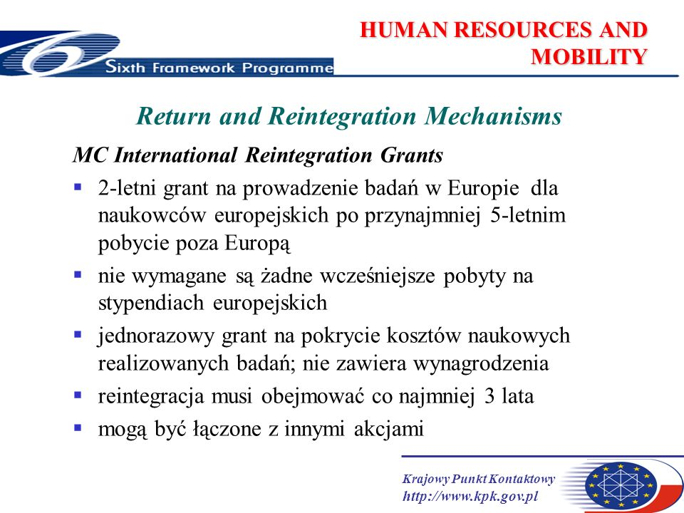 Krajowy Punkt Kontaktowy http://www.kpk.gov.pl HUMAN RESOURCES AND MOBILITY Return and Reintegration Mechanisms MC International Reintegration Grants 2-letni grant na prowadzenie badań w Europie dla naukowców europejskich po przynajmniej 5-letnim pobycie poza Europą nie wymagane są żadne wcześniejsze pobyty na stypendiach europejskich jednorazowy grant na pokrycie kosztów naukowych realizowanych badań; nie zawiera wynagrodzenia reintegracja musi obejmować co najmniej 3 lata mogą być łączone z innymi akcjami