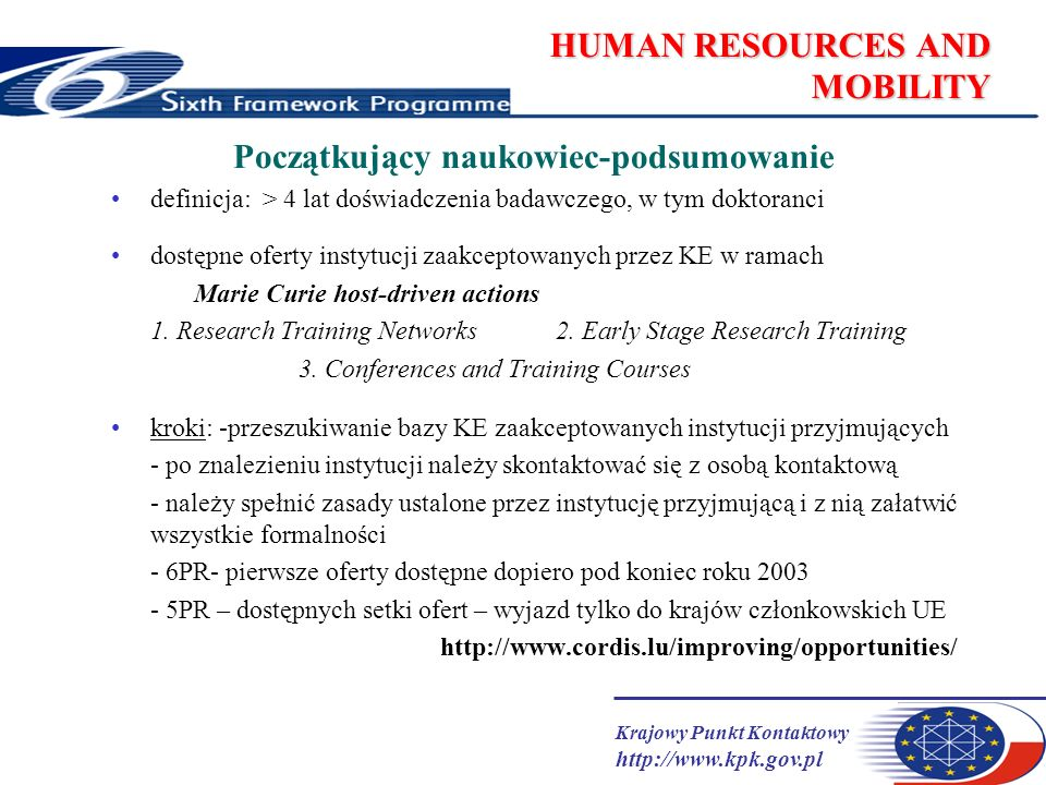 Krajowy Punkt Kontaktowy http://www.kpk.gov.pl HUMAN RESOURCES AND MOBILITY Początkujący naukowiec-podsumowanie definicja: > 4 lat doświadczenia badawczego, w tym doktoranci dostępne oferty instytucji zaakceptowanych przez KE w ramach Marie Curie host-driven actions 1.