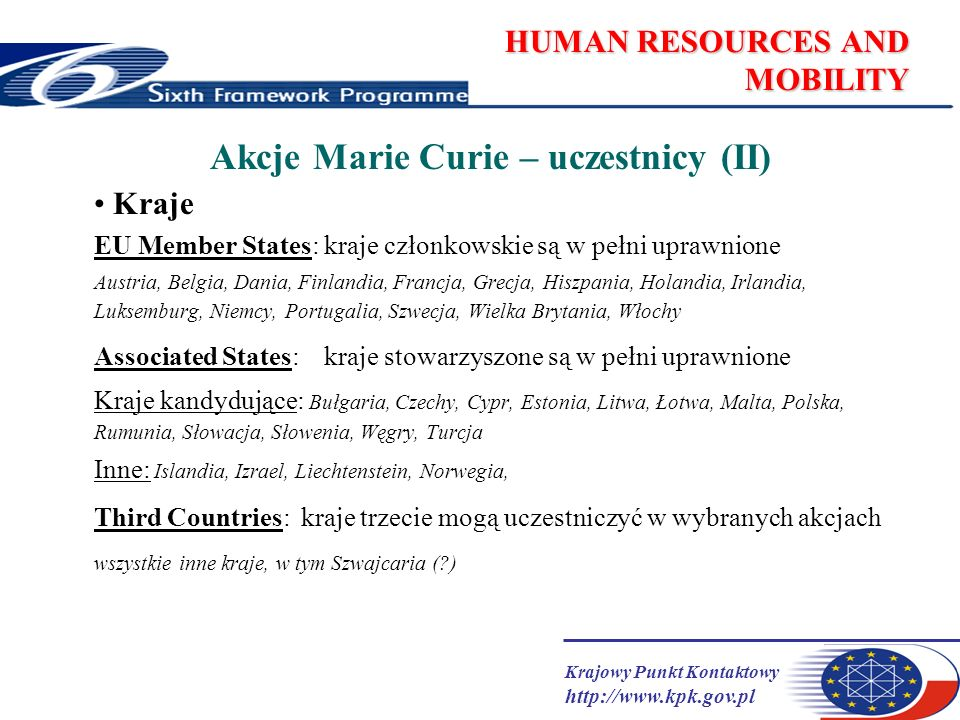 Krajowy Punkt Kontaktowy http://www.kpk.gov.pl HUMAN RESOURCES AND MOBILITY MC Individual-driven actions Marie Curie Intra-European Fellowships Stypendia europejskie Marie Curie Outgoing International Fellowships Stypendia wyjazdowe Marie Curie Incoming International Fellowships Stypendia przyjazdowe
