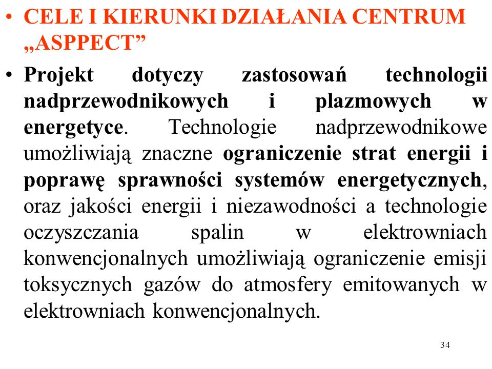 34 CELE I KIERUNKI DZIAŁANIA CENTRUM ASPPECT Projekt dotyczy zastosowań technologii nadprzewodnikowych i plazmowych w energetyce. Technologie nadprzew