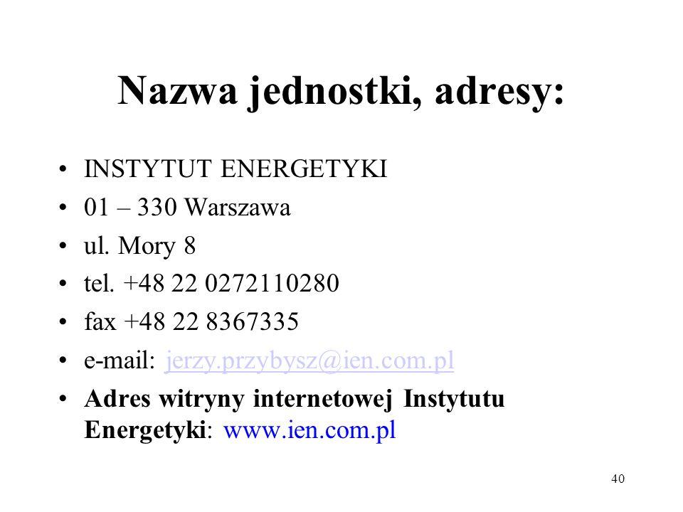 40 Nazwa jednostki, adresy: INSTYTUT ENERGETYKI 01 – 330 Warszawa ul. Mory 8 tel. +48 22 0272110280 fax +48 22 8367335 e-mail: jerzy.przybysz@ien.com.