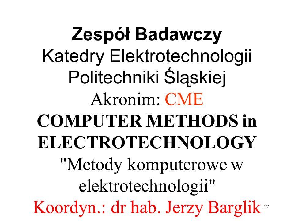 47 Zespół Badawczy Katedry Elektrotechnologii Politechniki Śląskiej Akronim: CME COMPUTER METHODS in ELECTROTECHNOLOGY