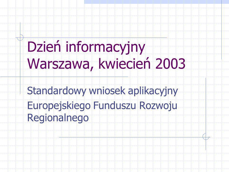 Dzień informacyjny Warszawa, kwiecień 2003 Standardowy wniosek aplikacyjny Europejskiego Funduszu Rozwoju Regionalnego