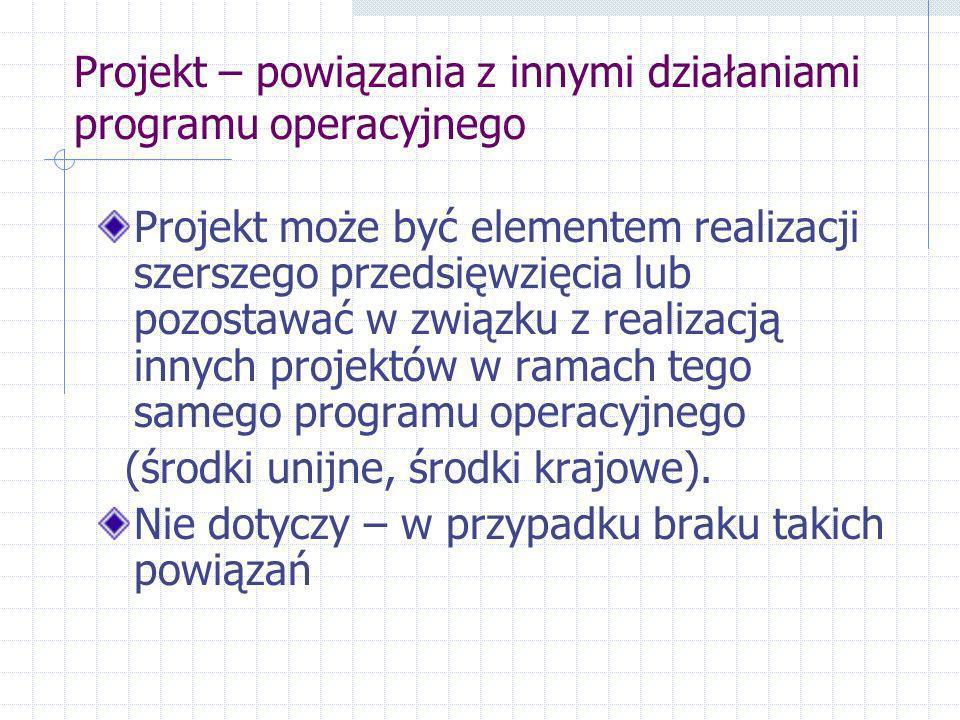 Projekt – powiązania z innymi działaniami programu operacyjnego Projekt może być elementem realizacji szerszego przedsięwzięcia lub pozostawać w związku z realizacją innych projektów w ramach tego samego programu operacyjnego (środki unijne, środki krajowe).