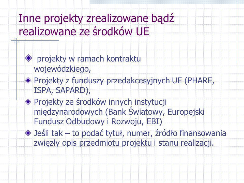 Inne projekty zrealizowane bądź realizowane ze środków UE projekty w ramach kontraktu wojewódzkiego, Projekty z funduszy przedakcesyjnych UE (PHARE, ISPA, SAPARD), Projekty ze środków innych instytucji międzynarodowych (Bank Światowy, Europejski Fundusz Odbudowy i Rozwoju, EBI) Jeśli tak – to podać tytuł, numer, źródło finansowania zwięzły opis przedmiotu projektu i stanu realizacji.