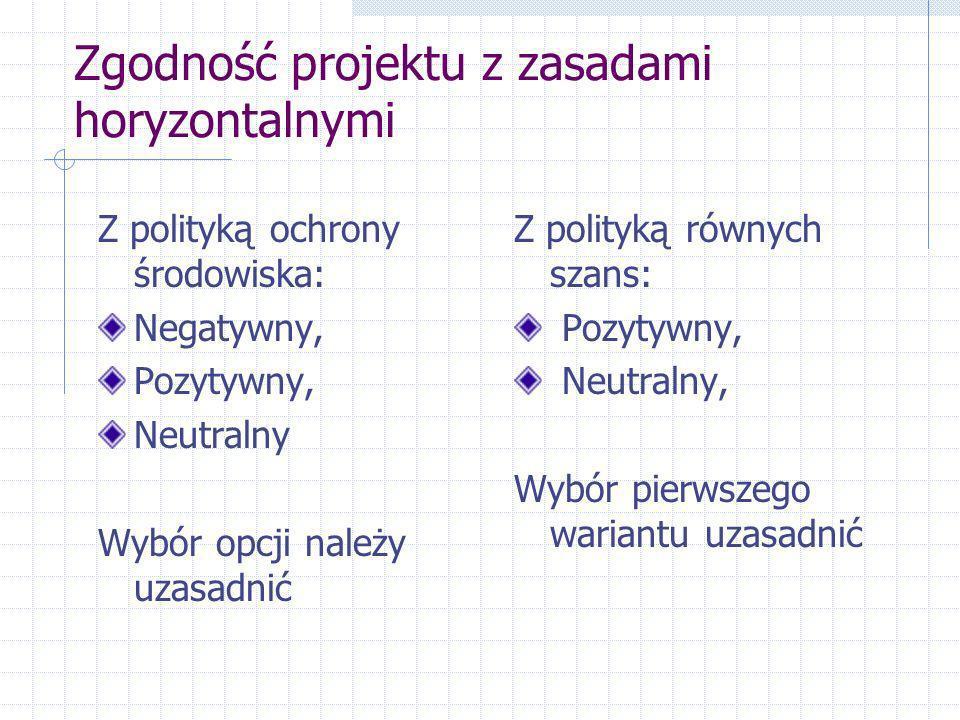 Zgodność projektu z zasadami horyzontalnymi Z polityką ochrony środowiska: Negatywny, Pozytywny, Neutralny Wybór opcji należy uzasadnić Z polityką równych szans: Pozytywny, Neutralny, Wybór pierwszego wariantu uzasadnić
