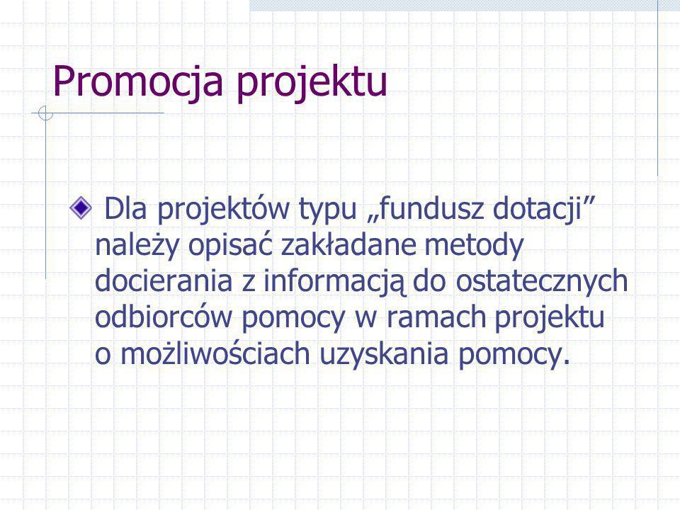 Promocja projektu Dla projektów typu fundusz dotacji należy opisać zakładane metody docierania z informacją do ostatecznych odbiorców pomocy w ramach projektu o możliwościach uzyskania pomocy.