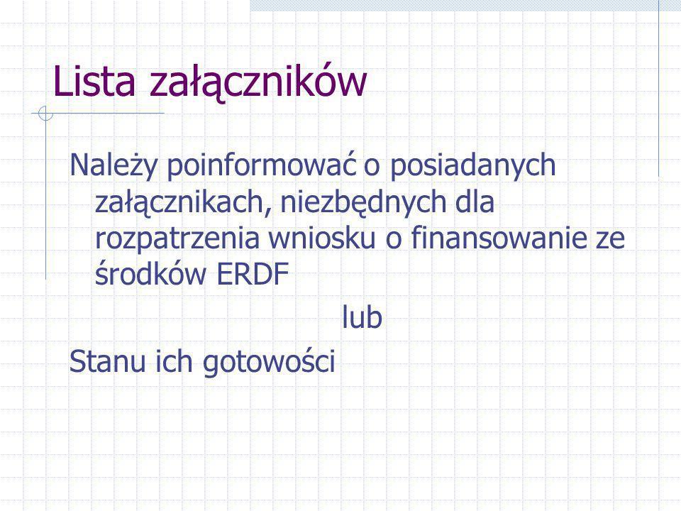 Lista załączników Należy poinformować o posiadanych załącznikach, niezbędnych dla rozpatrzenia wniosku o finansowanie ze środków ERDF lub Stanu ich gotowości