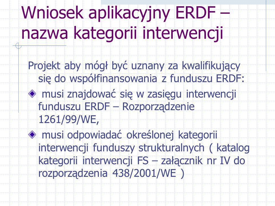 Wniosek aplikacyjny ERDF – nazwa kategorii interwencji Projekt aby mógł być uznany za kwalifikujący się do współfinansowania z funduszu ERDF: musi znajdować się w zasięgu interwencji funduszu ERDF – Rozporządzenie 1261/99/WE, musi odpowiadać określonej kategorii interwencji funduszy strukturalnych ( katalog kategorii interwencji FS – załącznik nr IV do rozporządzenia 438/2001/WE )