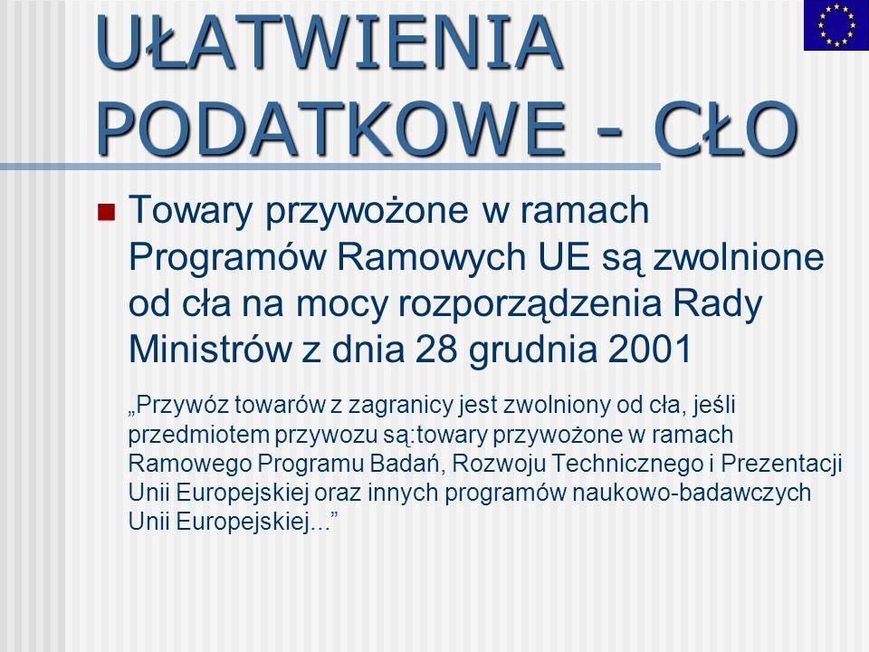 UŁATWIENIA PODATKOWE - CŁO Towary przywożone w ramach Programów Ramowych UE są zwolnione od cła na mocy rozporządzenia Rady Ministrów z dnia 28 grudni