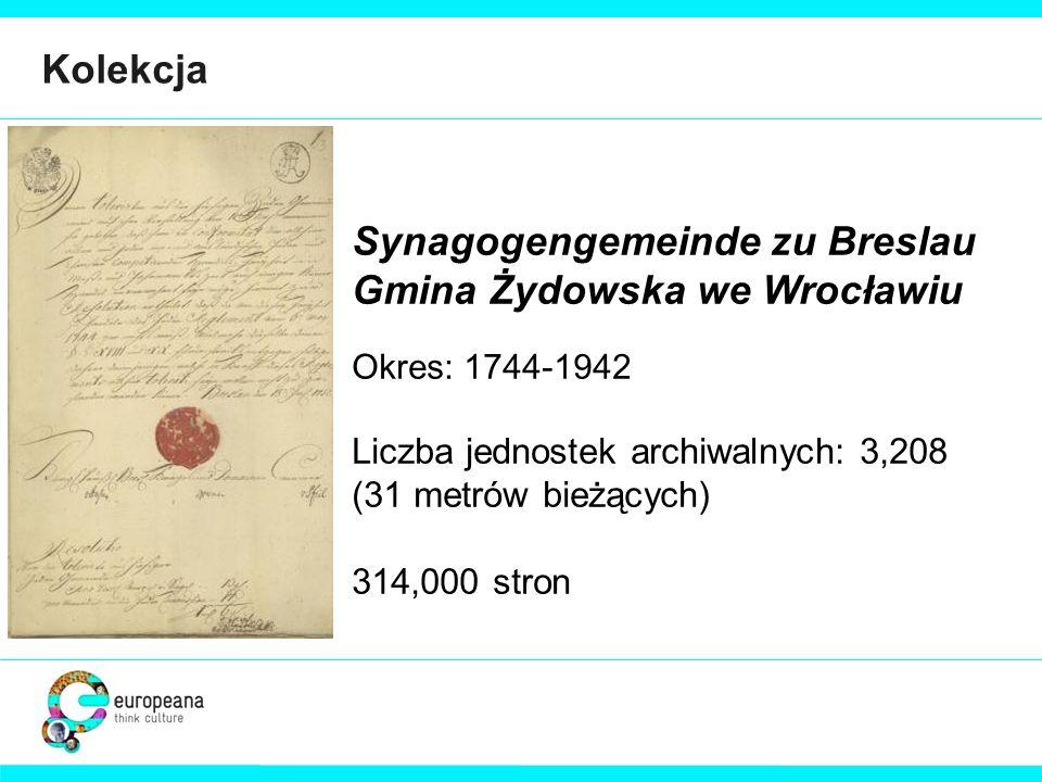 Kolekcja Synagogengemeinde zu Breslau Gmina Żydowska we Wrocławiu Okres: 1744-1942 Liczba jednostek archiwalnych: 3,208 (31 metrów bieżących) 314,000