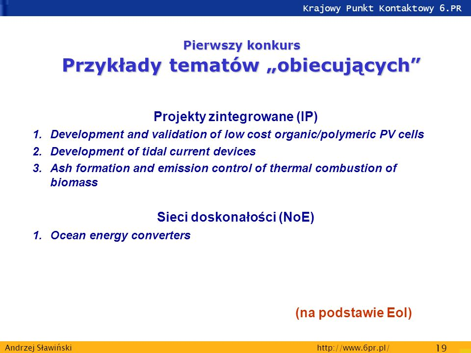 Krajowy Punkt Kontaktowy 6.PR http://www.6pr.pl/ 19 Andrzej Sławiński Pierwszy konkurs Przykłady tematów obiecujących Projekty zintegrowane (IP) 1.Development and validation of low cost organic/polymeric PV cells 2.Development of tidal current devices 3.Ash formation and emission control of thermal combustion of biomass Sieci doskonałości (NoE) 1.Ocean energy converters (na podstawie EoI)