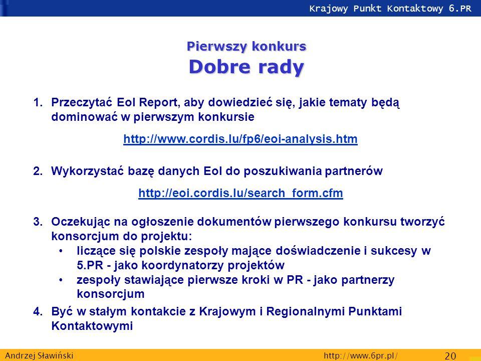 Krajowy Punkt Kontaktowy 6.PR http://www.6pr.pl/ 20 Andrzej Sławiński Pierwszy konkurs Dobre rady 1.Przeczytać EoI Report, aby dowiedzieć się, jakie tematy będą dominować w pierwszym konkursie http://www.cordis.lu/fp6/eoi-analysis.htm 2.Wykorzystać bazę danych EoI do poszukiwania partnerów http://eoi.cordis.lu/search_form.cfm 3.Oczekując na ogłoszenie dokumentów pierwszego konkursu tworzyć konsorcjum do projektu: liczące się polskie zespoły mające doświadczenie i sukcesy w 5.PR - jako koordynatorzy projektów zespoły stawiające pierwsze kroki w PR - jako partnerzy konsorcjum 4.Być w stałym kontakcie z Krajowym i Regionalnymi Punktami Kontaktowymi