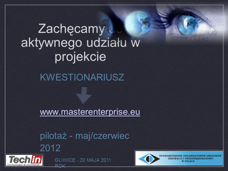 Zachęcamy do aktywnego udziału w projekcie KWESTIONARIUSZ www.masterenterprise.eu pilotaż - maj/czerwiec 2012 GLIWICE - 20 MAJA 2011 ROK