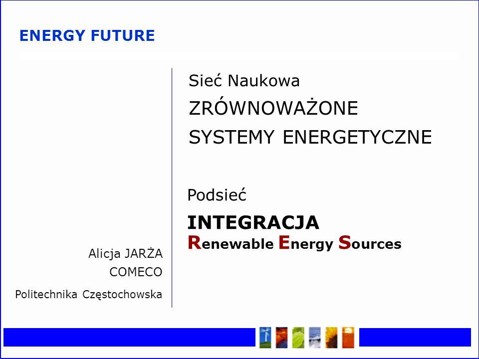 Z RÓWNOWAŻONE S YSTEMY E NERGETYCZNE I ntegracja RES Sieć Naukowa ZRÓWNOWAŻONE SYSTEMY ENERGETYCZNE Podsieć INTEGRACJA R enewable E nergy S ources Alicja JARŻA COMECO Politechnika Częstochowska ENERGY FUTURE