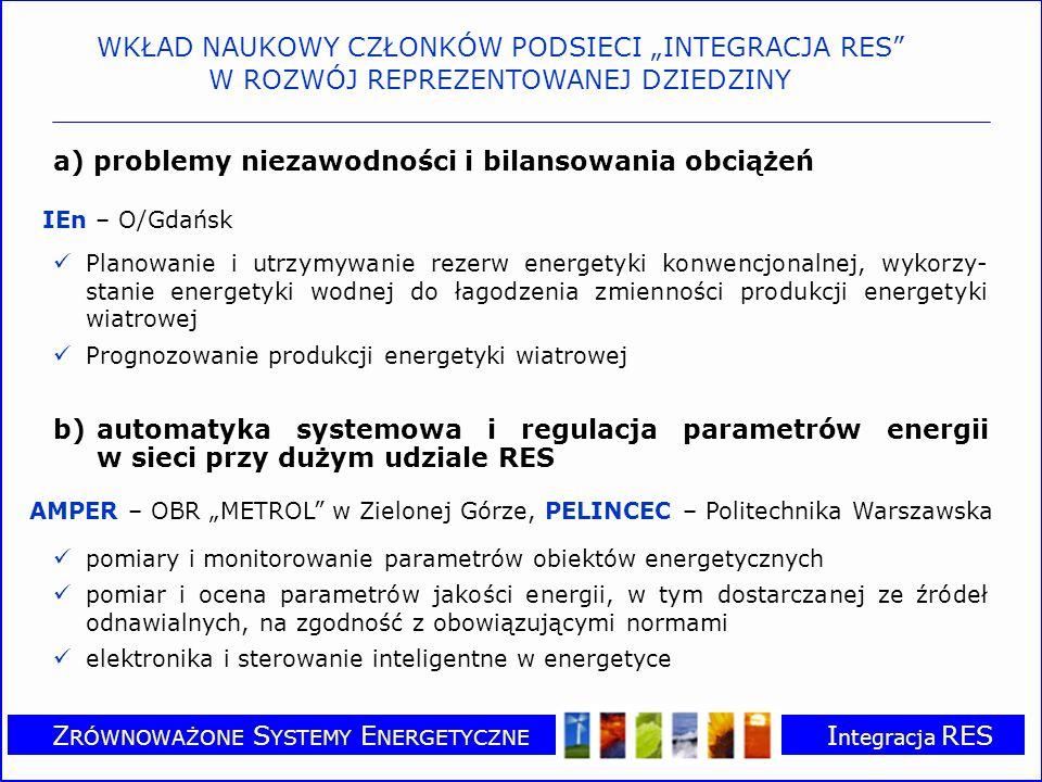 Z RÓWNOWAŻONE S YSTEMY E NERGETYCZNE I ntegracja RES a) problemy niezawodności i bilansowania obciążeń IEn – O/Gdańsk Planowanie i utrzymywanie rezerw energetyki konwencjonalnej, wykorzy- stanie energetyki wodnej do łagodzenia zmienności produkcji energetyki wiatrowej Prognozowanie produkcji energetyki wiatrowej b)automatyka systemowa i regulacja parametrów energii w sieci przy dużym udziale RES AMPER – OBR METROL w Zielonej Górze, PELINCEC – Politechnika Warszawska pomiary i monitorowanie parametrów obiektów energetycznych pomiar i ocena parametrów jakości energii, w tym dostarczanej ze źródeł odnawialnych, na zgodność z obowiązującymi normami elektronika i sterowanie inteligentne w energetyce WKŁAD NAUKOWY CZŁONKÓW PODSIECI INTEGRACJA RES W ROZWÓJ REPREZENTOWANEJ DZIEDZINY