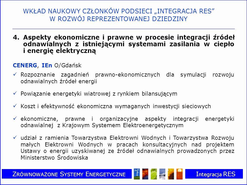 Z RÓWNOWAŻONE S YSTEMY E NERGETYCZNE I ntegracja RES 4.Aspekty ekonomiczne i prawne w procesie integracji źródeł odnawialnych z istniejącymi systemami zasilania w ciepło i energię elektryczną CENERG, IEn O/Gdańsk Rozpoznanie zagadnień prawno-ekonomicznych dla symulacji rozwoju odnawialnych źródeł energii Powiązanie energetyki wiatrowej z rynkiem bilansującym Koszt i efektywność ekonomiczna wymaganych inwestycji sieciowych ekonomiczne, prawne i organizacyjne aspekty integracji energetyki odnawialnej z Krajowym Systemem Elektroenergetycznym udział z ramienia Towarzystwa Elektrowni Wodnych i Towarzystwa Rozwoju małych Elektrowni Wodnych w pracach konsultacyjnych nad projektem Ustawy o energii uzyskiwanej ze źródeł odnawialnych prowadzonych przez Ministerstwo Środowiska WKŁAD NAUKOWY CZŁONKÓW PODSIECI INTEGRACJA RES W ROZWÓJ REPREZENTOWANEJ DZIEDZINY
