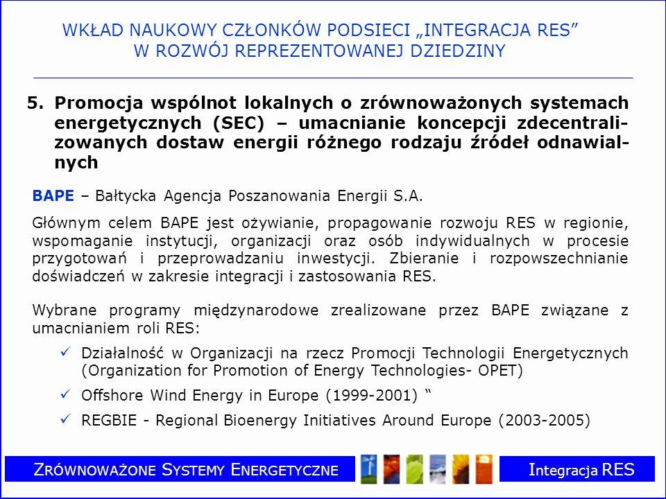 Z RÓWNOWAŻONE S YSTEMY E NERGETYCZNE I ntegracja RES 5.Promocja wspólnot lokalnych o zrównoważonych systemach energetycznych (SEC) – umacnianie koncepcji zdecentrali- zowanych dostaw energii różnego rodzaju źródeł odnawial- nych BAPE – Bałtycka Agencja Poszanowania Energii S.A.