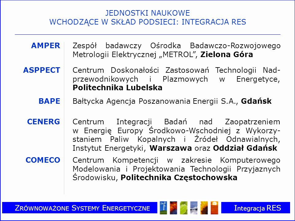 Z RÓWNOWAŻONE S YSTEMY E NERGETYCZNE I ntegracja RES GUT ENERGY Zespół badawczy, Politechnika Gdańska IDRESCentrum Doskonałości Zintegrowanych, Rozproszo- nych Źródeł Energii dla Konkurencyjnego i Zrówno- ważonego Rozwoju, Instytut Gospodarki Surowcami Mineralnymi i Energią PAN, Krakowie PELINCECCentrum Doskonałości – Energoelektronika i Stero- wanie Inteligentne w Oszczędzaniu Energii, Instytut Sterowania i Elektroniki Przemysłowej Politechniki Warszawskiej POLBIOMPolskie Towarzystwo Biomasy, Instytut Budowni- ctwa, Mechanizacji i Elektryfikacji Rolnictwa, Warszawa RECEPOLCentrum Doskonałości i Kompetencji w Zakresie Energii Odnawialnej w Polsce, Europejskie Centrum Energii Odnawialnej, IBMER, Warszawa JEDNOSTKI NAUKOWE WCHODZĄCE W SKŁAD PODSIECI: INTEGRACJA RES