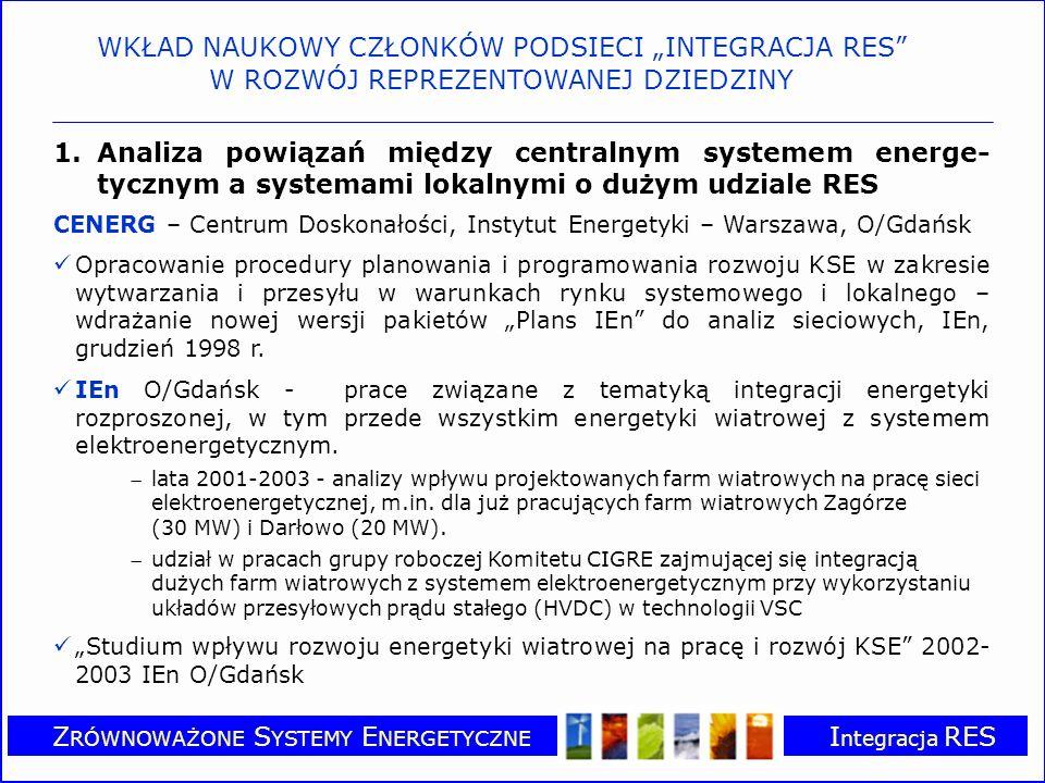 Z RÓWNOWAŻONE S YSTEMY E NERGETYCZNE I ntegracja RES 1.Analiza powiązań między centralnym systemem energe- tycznym a systemami lokalnymi o dużym udziale RES WKŁAD NAUKOWY CZŁONKÓW PODSIECI INTEGRACJA RES W ROZWÓJ REPREZENTOWANEJ DZIEDZINY CENERG – Centrum Doskonałości, Instytut Energetyki – Warszawa, O/Gdańsk Opracowanie procedury planowania i programowania rozwoju KSE w zakresie wytwarzania i przesyłu w warunkach rynku systemowego i lokalnego – wdrażanie nowej wersji pakietów Plans IEn do analiz sieciowych, IEn, grudzień 1998 r.