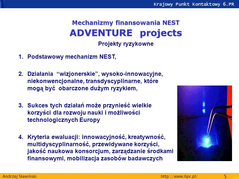Krajowy Punkt Kontaktowy 6.PR http://www.6pr.pl/ 5 Andrzej Sławiński 1.Podstawowy mechanizm NEST, 2.Działania wizjonerskie, wysoko-innowacyjne, niekonwencjonalne, transdyscyplinarne, które mogą być obarczone dużym ryzykiem, 3.Sukces tych działań może przynieść wielkie korzyści dla rozwoju nauki i możliwości technologicznych Europy 4.Kryteria ewaluacji: innowacyjność, kreatywność, multidyscyplinarność, przewidywane korzyści, jakość naukowa konsorcjum, zarządzanie środkami finansowymi, mobilizacja zasobów badawczych Mechanizmy finansowania NEST ADVENTURE projects Projekty ryzykowne