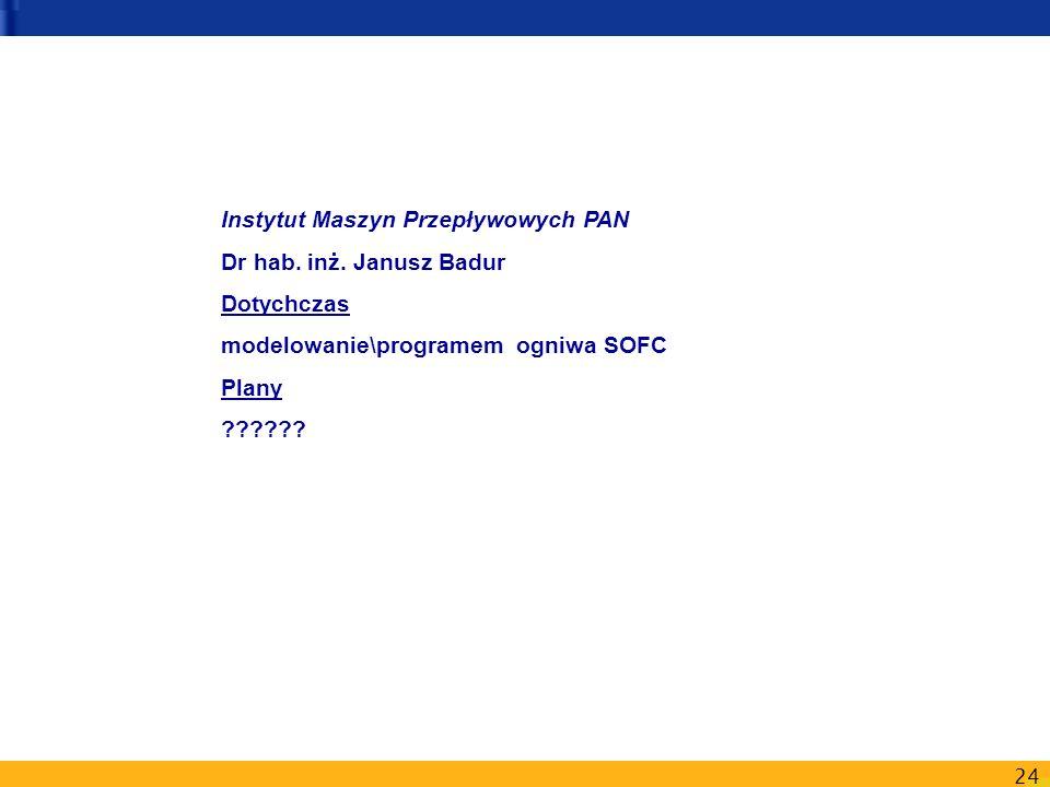 24 Instytut Maszyn Przepływowych PAN Dr hab. inż. Janusz Badur Dotychczas modelowanie\programem ogniwa SOFC Plany ??????