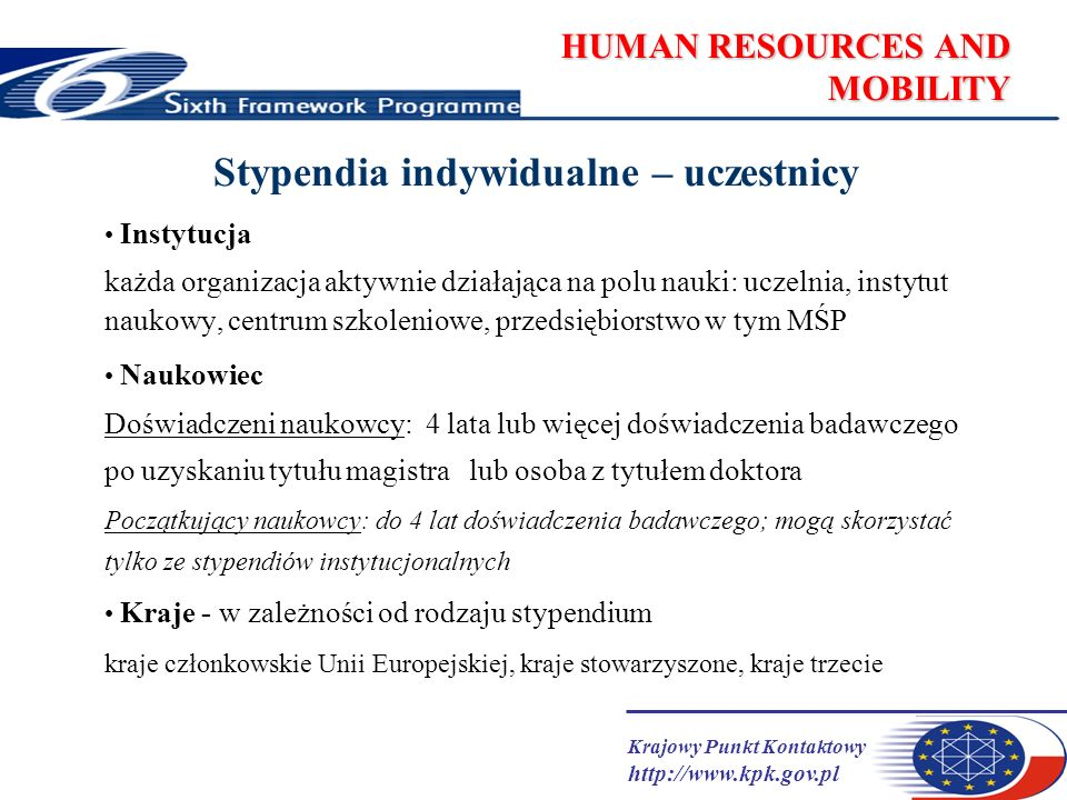 Krajowy Punkt Kontaktowy http://www.kpk.gov.pl HUMAN RESOURCES AND MOBILITY Stypendia indywidualne – zasady ogólne finansowane mogą być tylko pobyty zagraniczne (chyba, że warunki mówią inaczej, np.